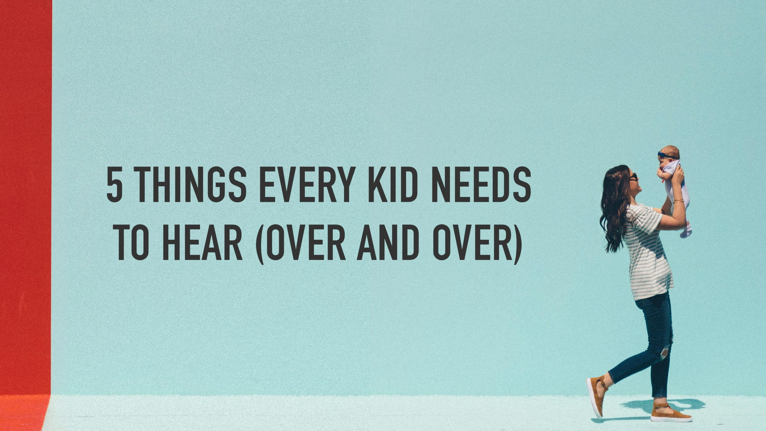 5 Things Every Kid Needs To Hear (Over and Over)