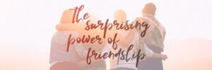 The Surprising Power Of Friendship