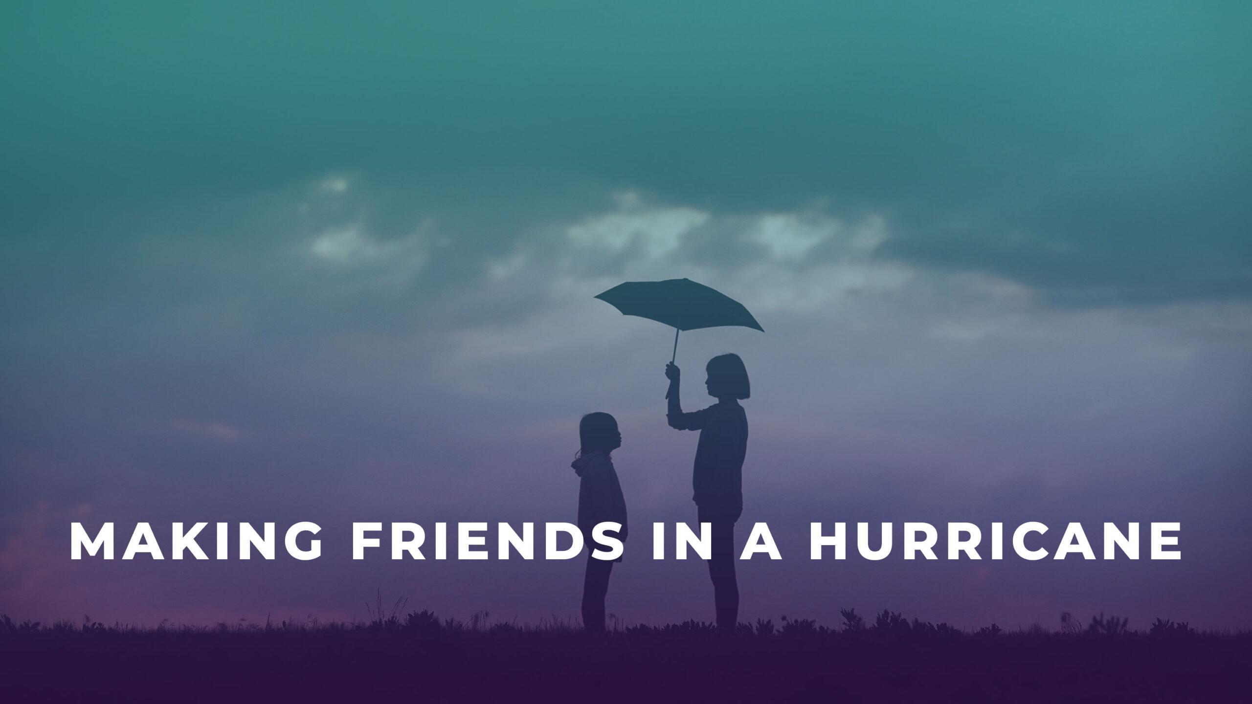 Making Friends in a Hurricane